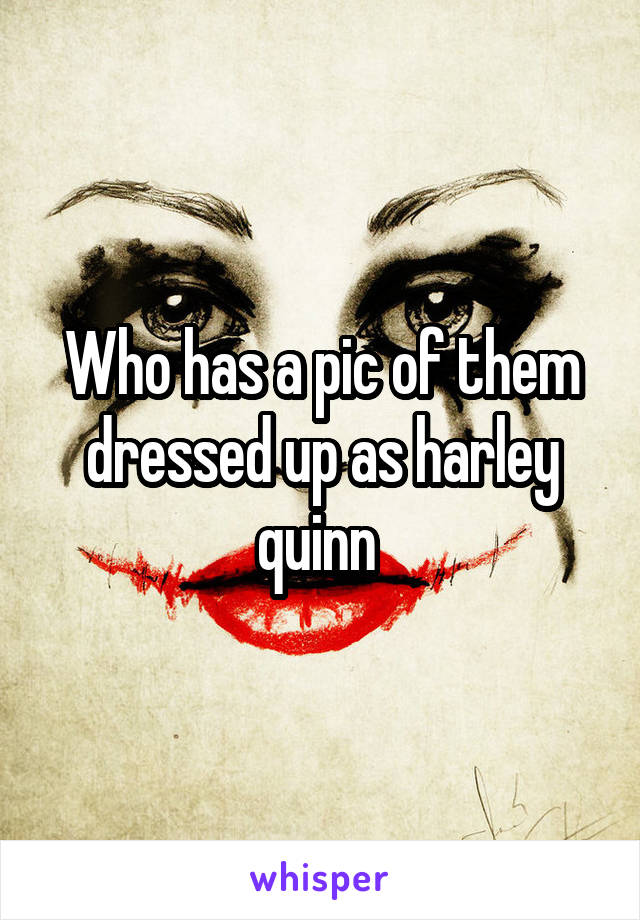 Who has a pic of them dressed up as harley quinn