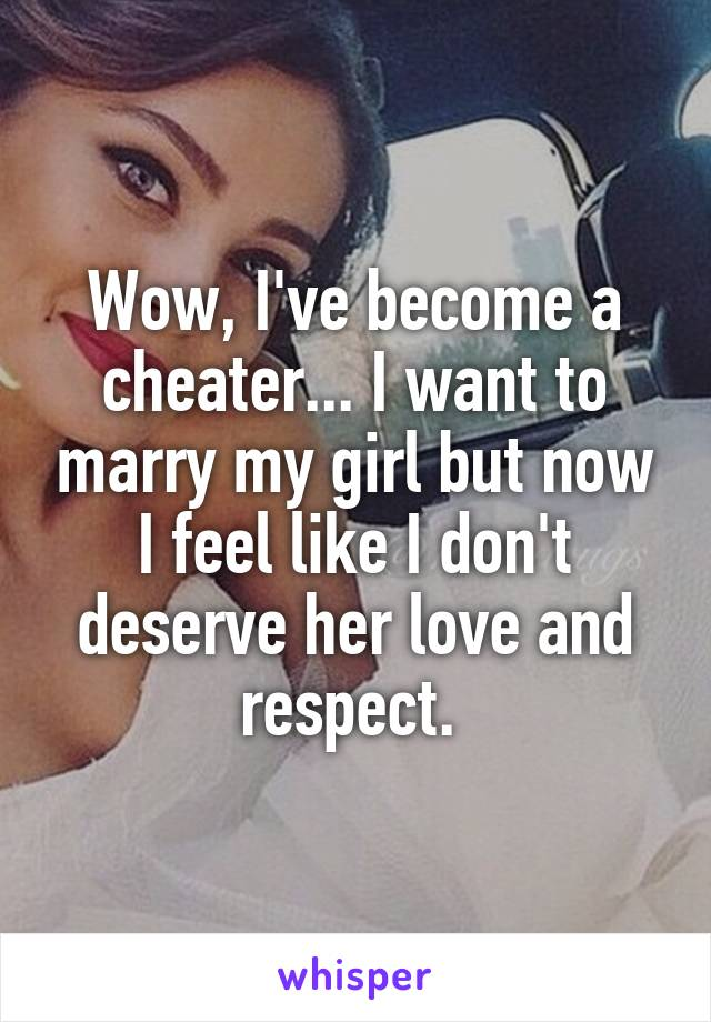 Wow, I've become a cheater... I want to marry my girl but now I feel like I don't deserve her love and respect.