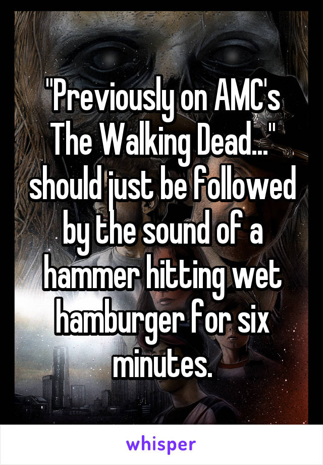 """""""Previously on AMC's The Walking Dead..."""" should just be followed by the sound of a hammer hitting wet hamburger for six minutes."""