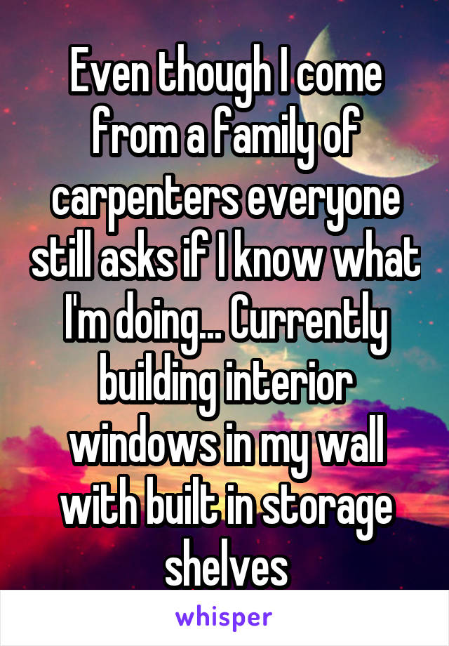 Even though I come from a family of carpenters everyone still asks if I know what I'm doing... Currently building interior windows in my wall with built in storage shelves