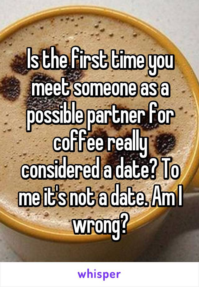 Is the first time you meet someone as a possible partner for coffee really considered a date? To me it's not a date. Am I wrong?