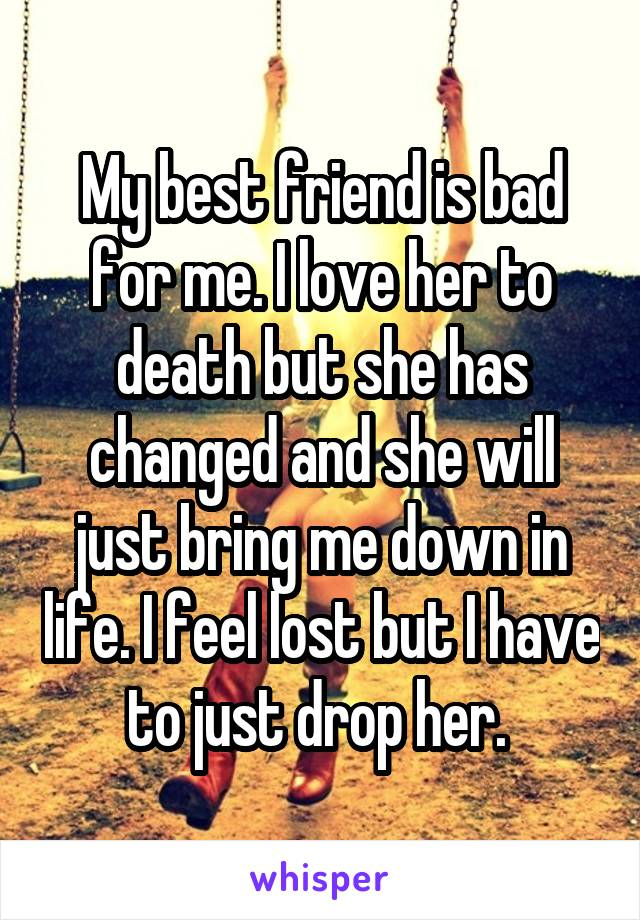 My best friend is bad for me. I love her to death but she has changed and she will just bring me down in life. I feel lost but I have to just drop her.