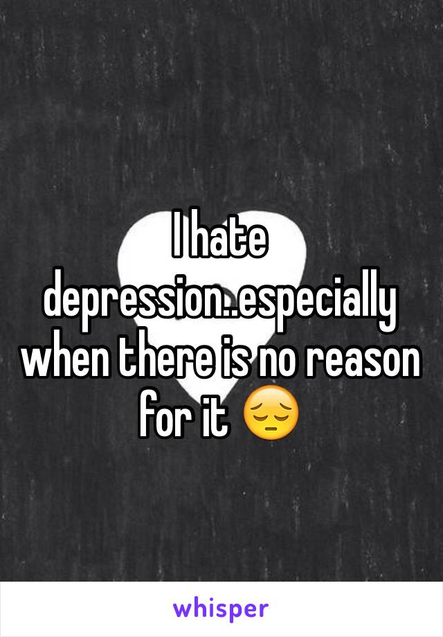 I hate depression..especially when there is no reason for it 😔