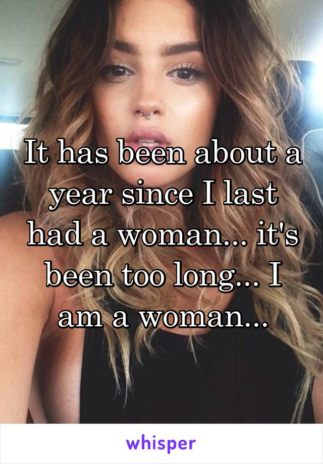 It has been about a year since I last had a woman... it's been too long... I am a woman...