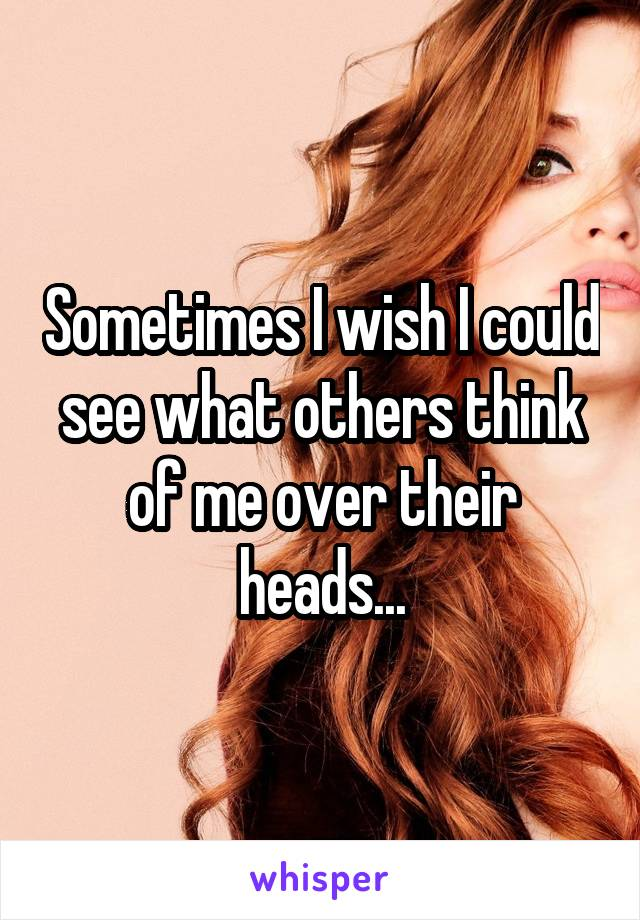 Sometimes I wish I could see what others think of me over their heads...