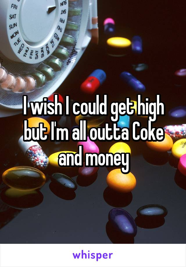 I wish I could get high but I'm all outta Coke and money