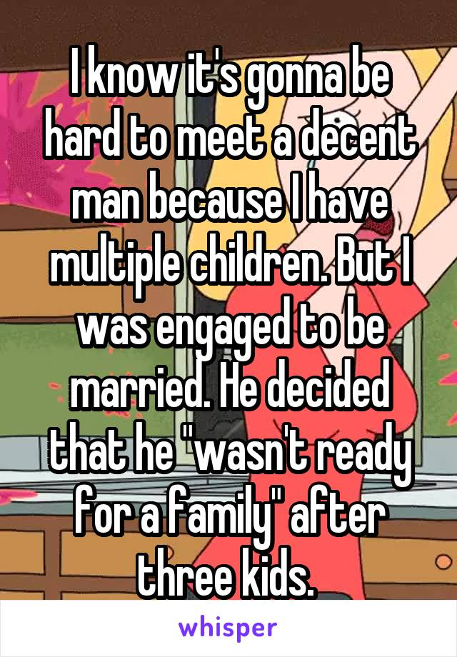 """I know it's gonna be hard to meet a decent man because I have multiple children. But I was engaged to be married. He decided that he """"wasn't ready for a family"""" after three kids."""