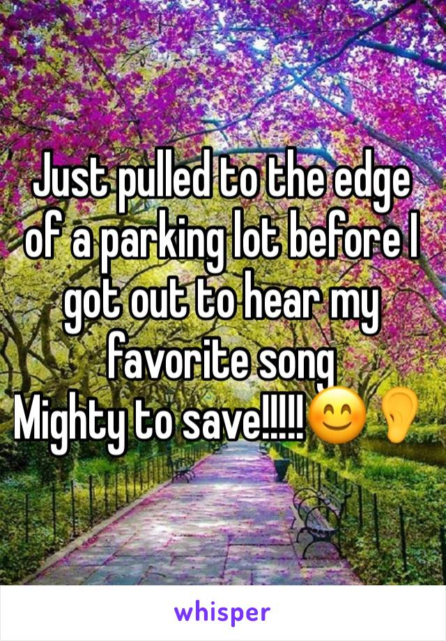 Just pulled to the edge of a parking lot before I got out to hear my favorite song  Mighty to save!!!!!😊👂