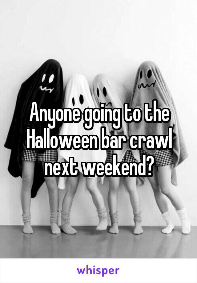 Anyone going to the Halloween bar crawl next weekend?