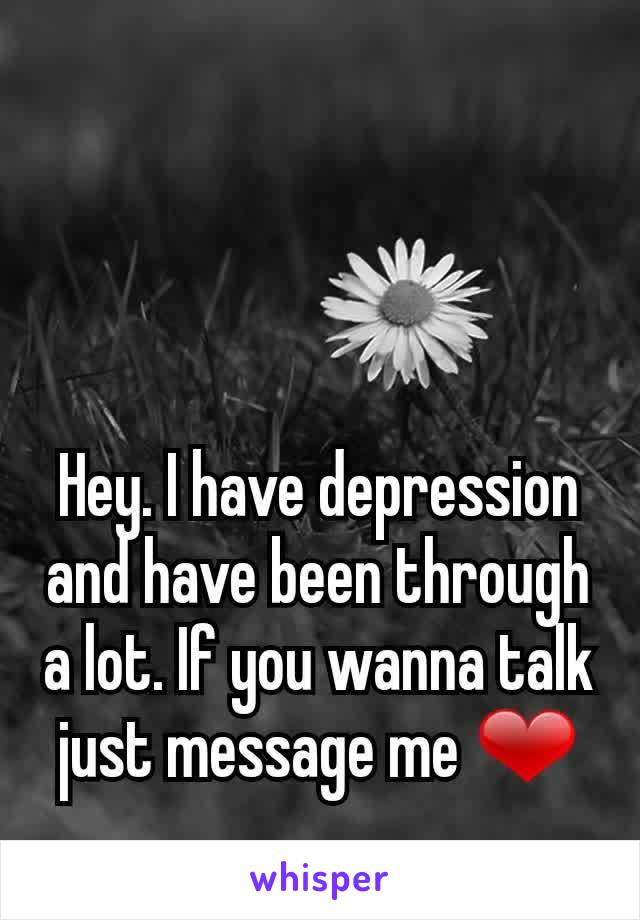 Hey. I have depression and have been through a lot. If you wanna talk just message me ❤