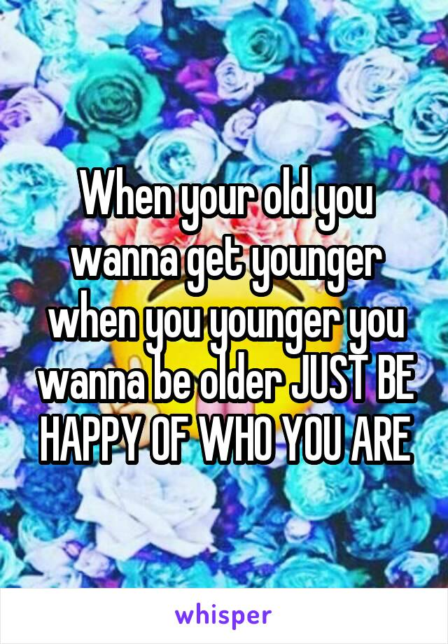 When your old you wanna get younger when you younger you wanna be older JUST BE HAPPY OF WHO YOU ARE