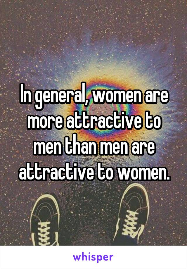 In general, women are more attractive to men than men are attractive to women.