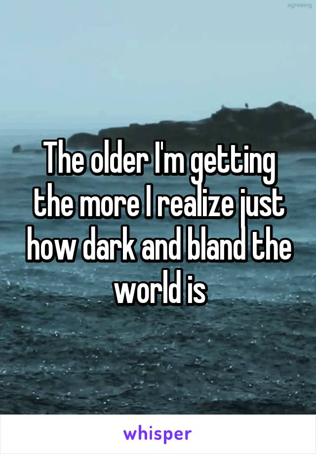 The older I'm getting the more I realize just how dark and bland the world is