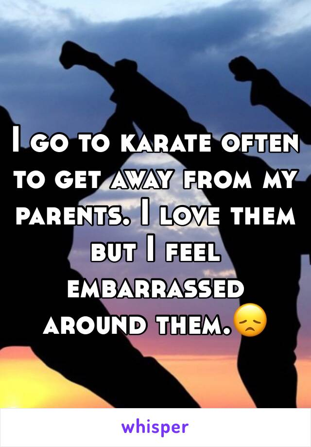 I go to karate often to get away from my parents. I love them but I feel embarrassed around them.😞