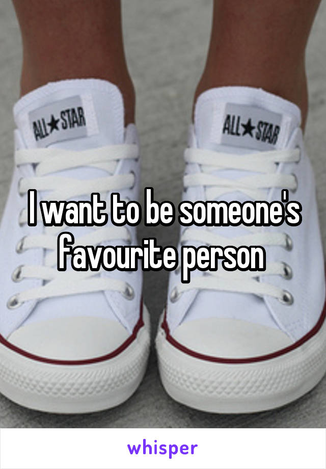 I want to be someone's favourite person