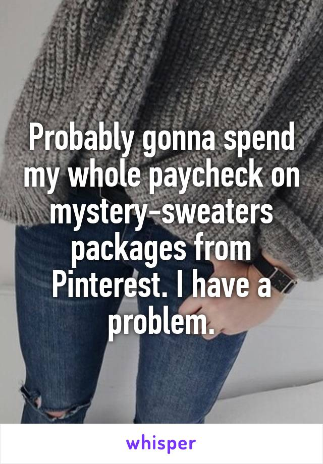 Probably gonna spend my whole paycheck on mystery-sweaters packages from Pinterest. I have a problem.