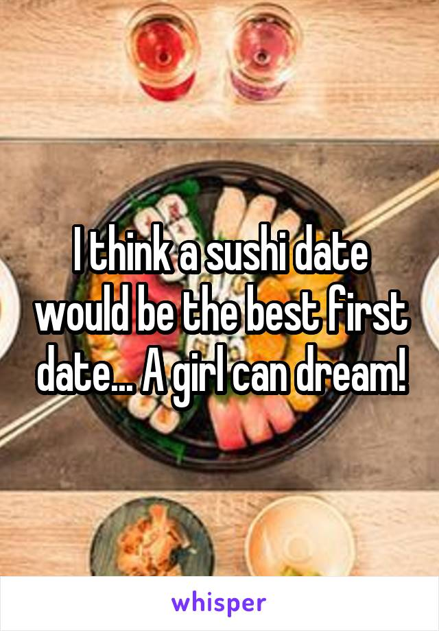 I think a sushi date would be the best first date... A girl can dream!