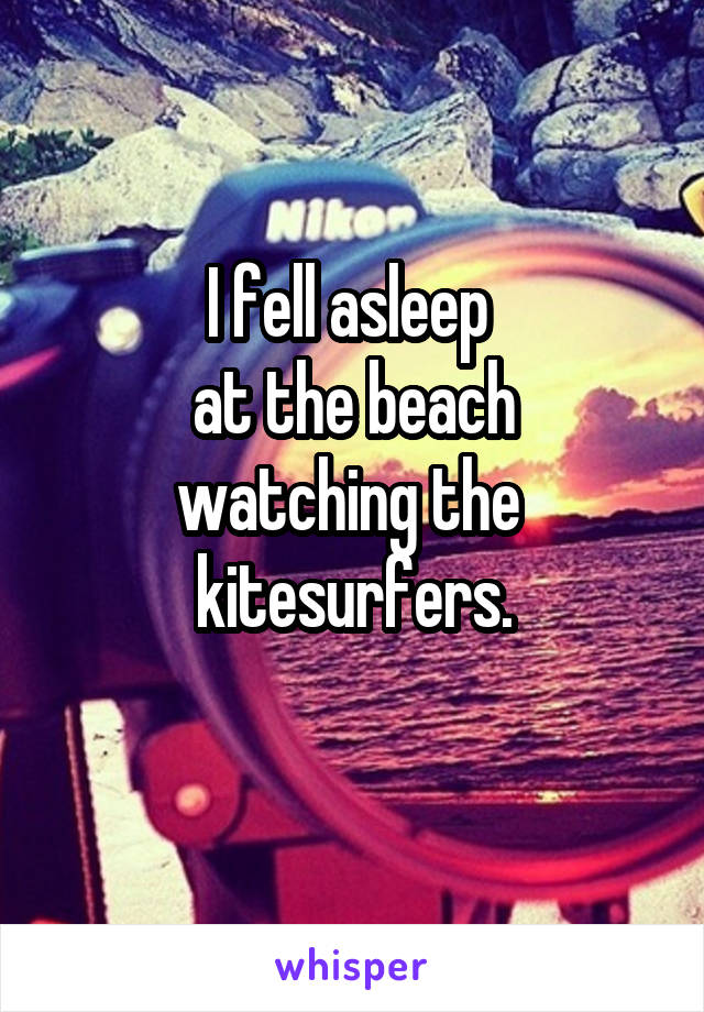 I fell asleep  at the beach watching the  kitesurfers.
