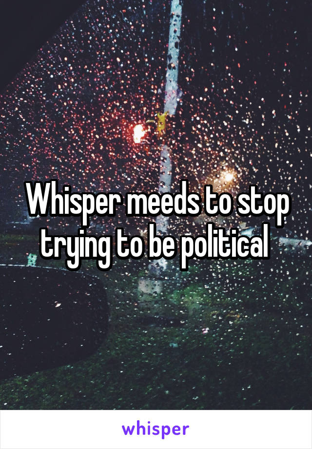 Whisper meeds to stop trying to be political