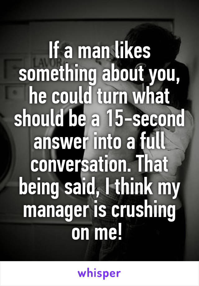 If a man likes something about you, he could turn what should be a 15-second answer into a full conversation. That being said, I think my manager is crushing on me!