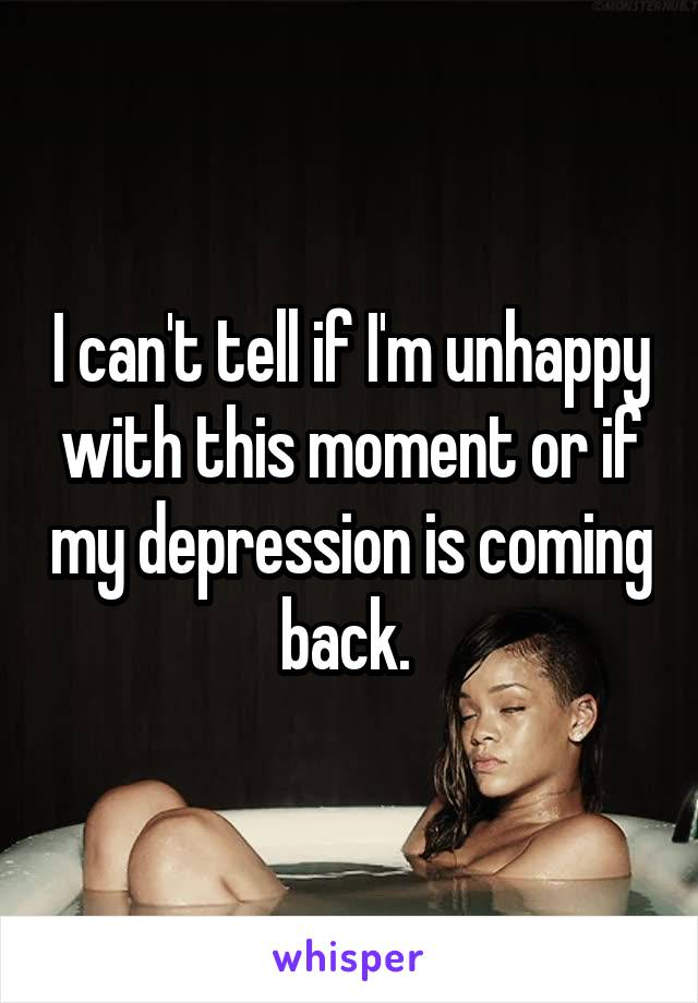 I can't tell if I'm unhappy with this moment or if my depression is coming back.