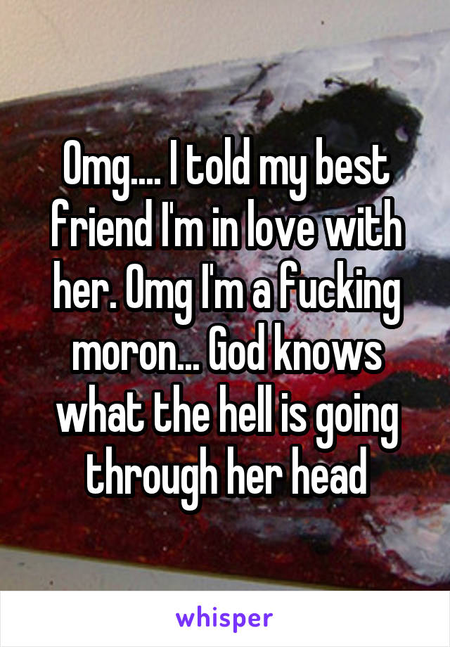Omg.... I told my best friend I'm in love with her. Omg I'm a fucking moron... God knows what the hell is going through her head