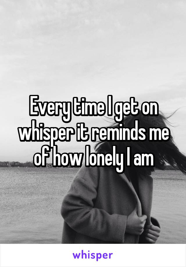 Every time I get on whisper it reminds me of how lonely I am