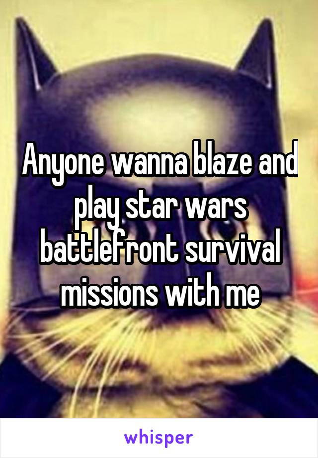 Anyone wanna blaze and play star wars battlefront survival missions with me