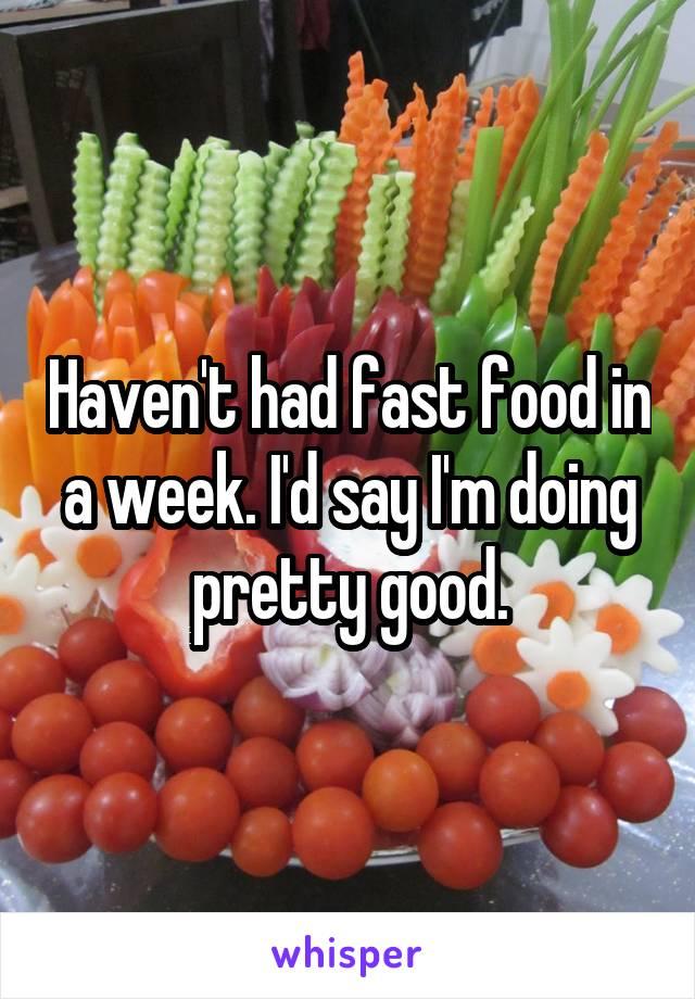 Haven't had fast food in a week. I'd say I'm doing pretty good.