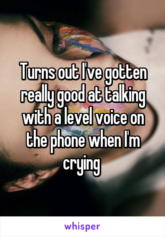 Turns out I've gotten really good at talking with a level voice on the phone when I'm crying