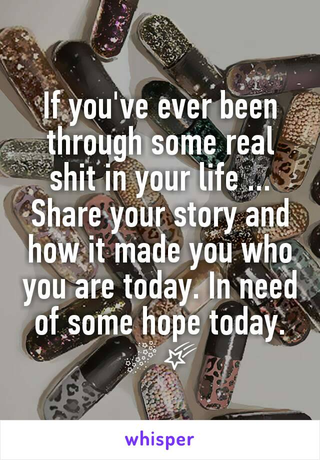 If you've ever been through some real shit in your life ... Share your story and how it made you who you are today. In need of some hope today. 🌌🌠