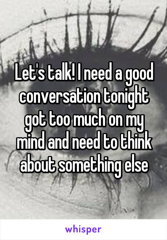 Let's talk! I need a good conversation tonight got too much on my mind and need to think about something else