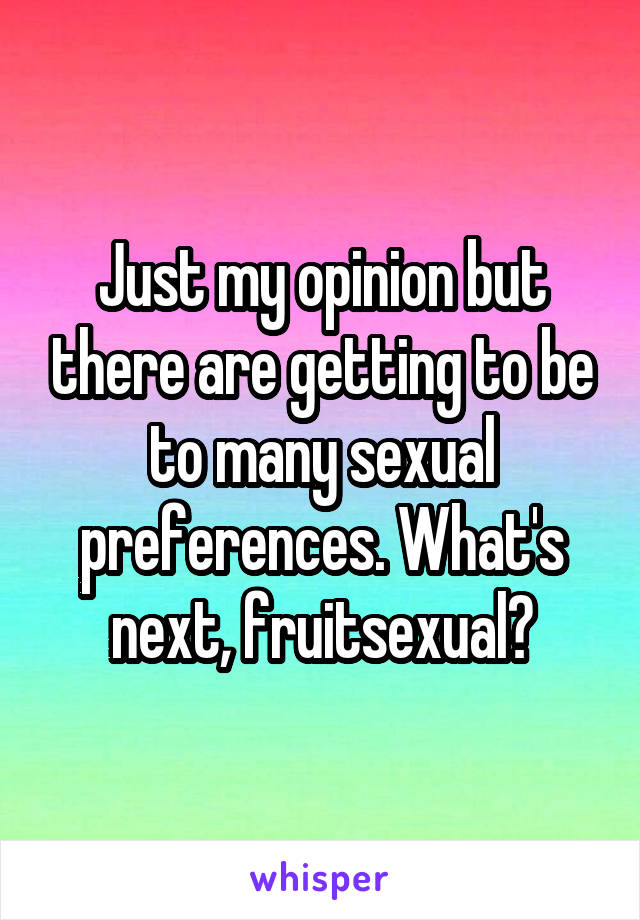 Just my opinion but there are getting to be to many sexual preferences. What's next, fruitsexual?