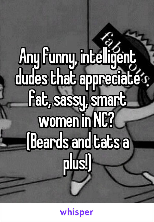 Any funny, intelligent dudes that appreciate fat, sassy, smart women in NC?  (Beards and tats a plus!)