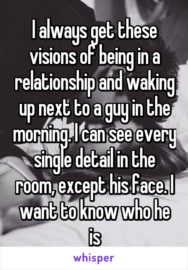 I always get these visions of being in a relationship and waking up next to a guy in the morning. I can see every single detail in the room, except his face. I want to know who he is