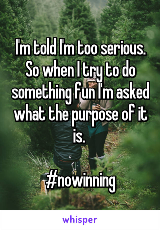 I'm told I'm too serious. So when I try to do something fun I'm asked what the purpose of it is.   #nowinning
