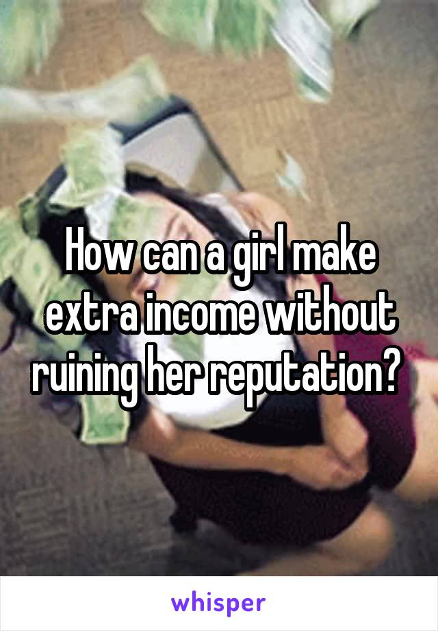 How can a girl make extra income without ruining her reputation?