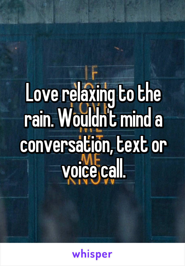 Love relaxing to the rain. Wouldn't mind a conversation, text or voice call.