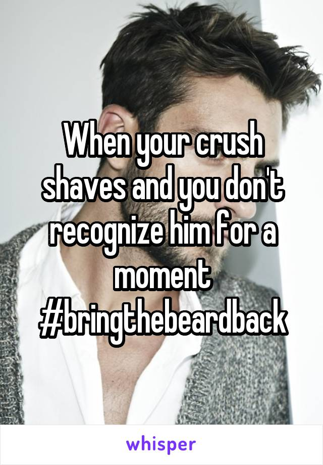 When your crush shaves and you don't recognize him for a moment #bringthebeardback