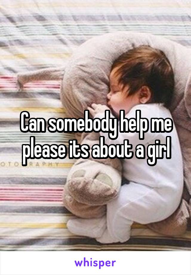 Can somebody help me please its about a girl