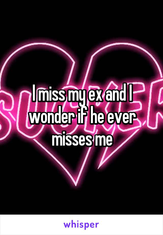 I miss my ex and I wonder if he ever misses me