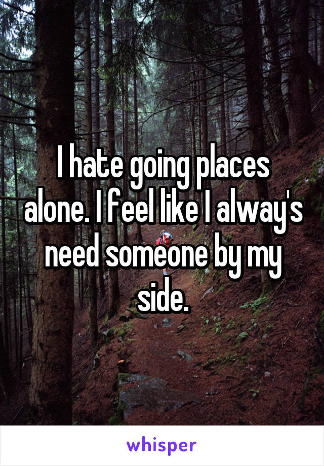 I hate going places alone. I feel like I alway's need someone by my side.