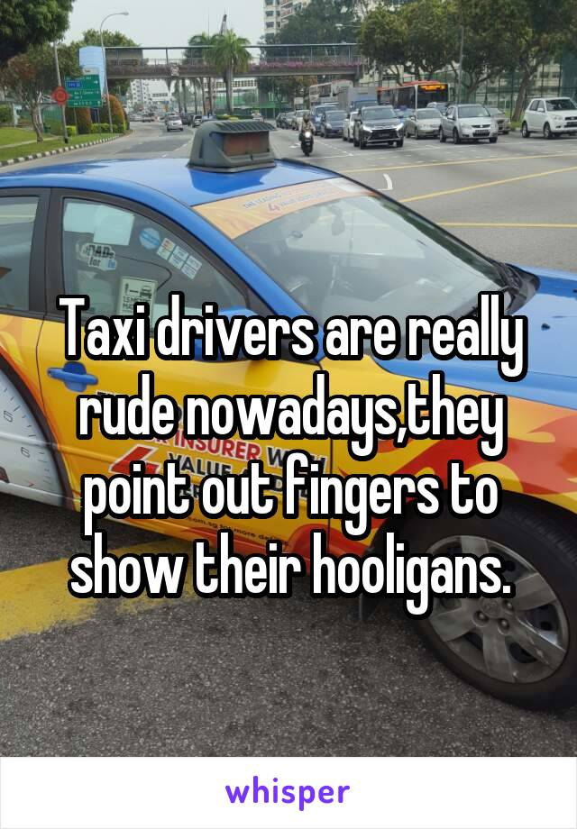 Taxi drivers are really rude nowadays,they point out fingers to show their hooligans.