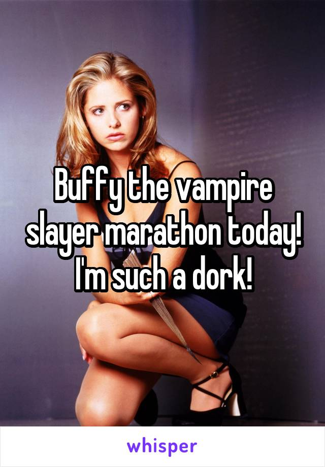 Buffy the vampire slayer marathon today! I'm such a dork!