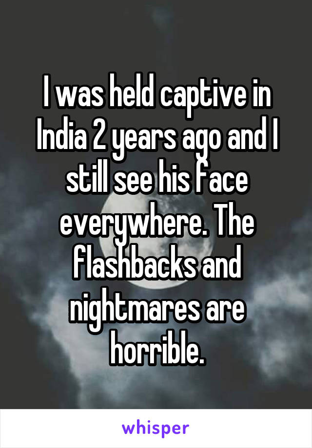 I was held captive in India 2 years ago and I still see his face everywhere. The flashbacks and nightmares are horrible.