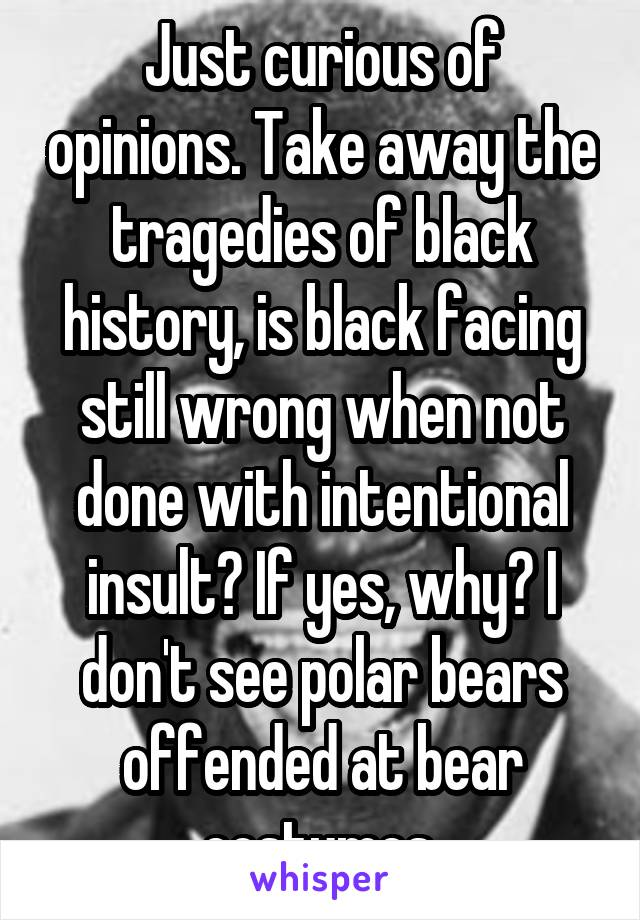 Just curious of opinions. Take away the tragedies of black history, is black facing still wrong when not done with intentional insult? If yes, why? I don't see polar bears offended at bear costumes.