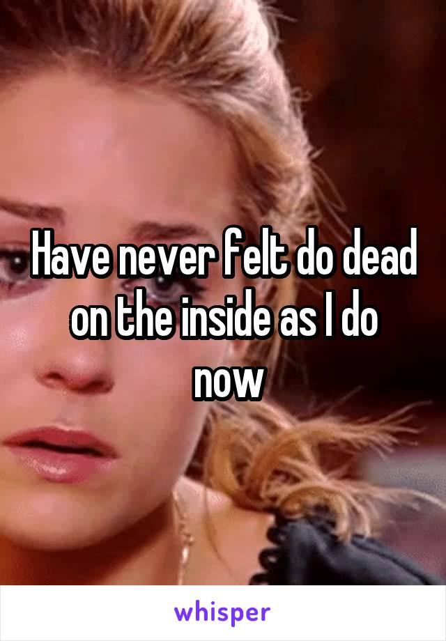 Have never felt do dead on the inside as I do  now