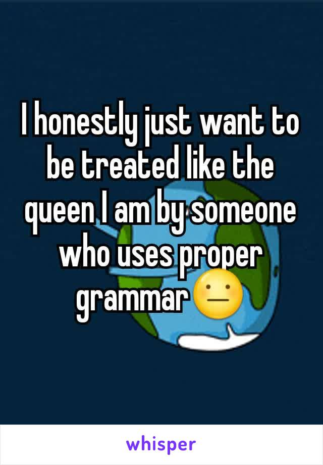I honestly just want to be treated like the queen I am by someone who uses proper grammar😐