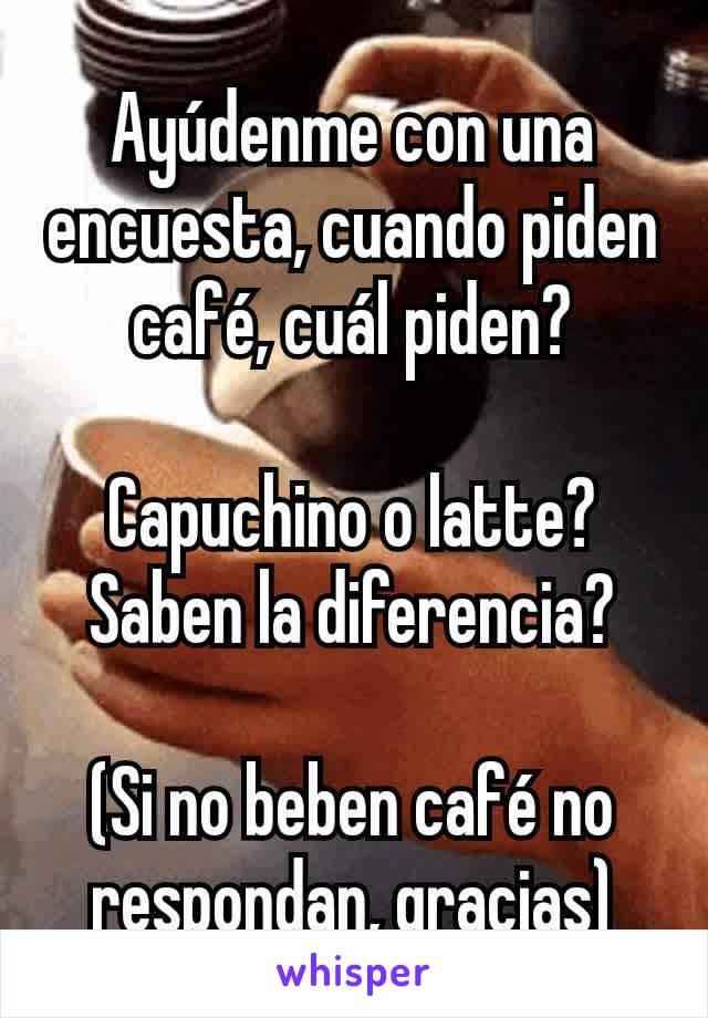 Ayúdenme con una encuesta, cuando piden café, cuál piden?  Capuchino o latte? Saben la diferencia?  (Si no beben café no respondan, gracias)