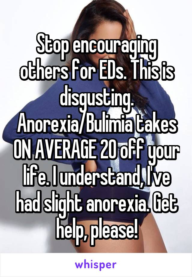 Stop encouraging others for EDs. This is disgusting. Anorexia/Bulimia takes ON AVERAGE 20 off your life. I understand, I've had slight anorexia. Get help, please!